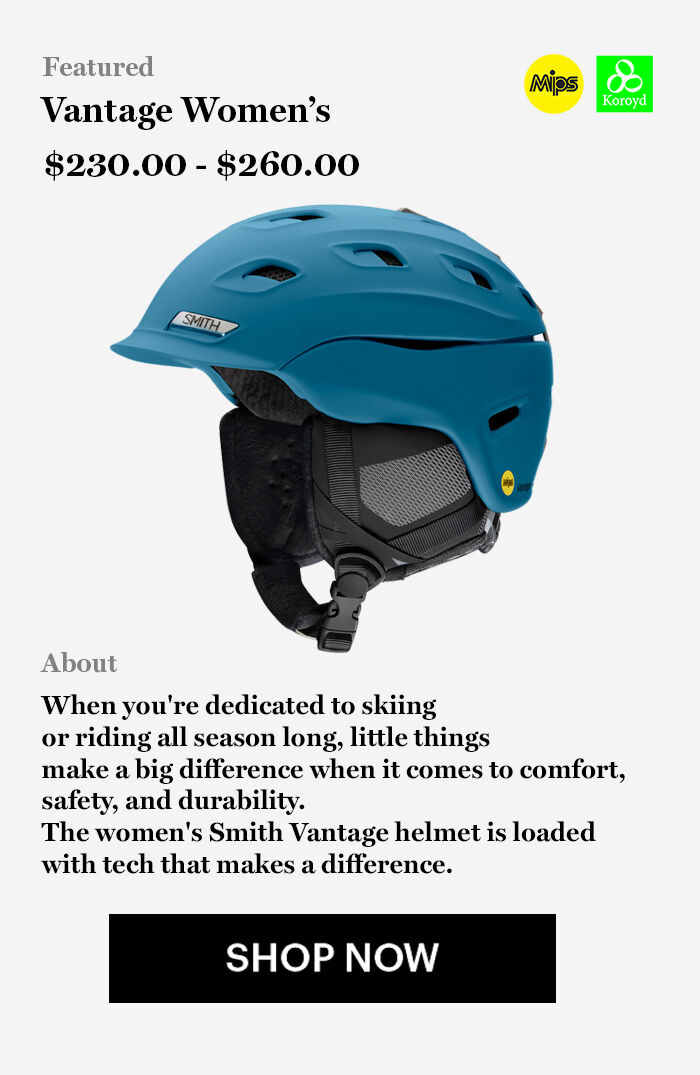Featured, Vantage Women's, $230 - $260, About, When you're dedicated to skiing  or riding all season long, little things  make a big difference when it comes to comfort,  safety, and durability.  The women's Smith Vantage helmet is loaded  with tech that makes a difference. SHOP NOW
