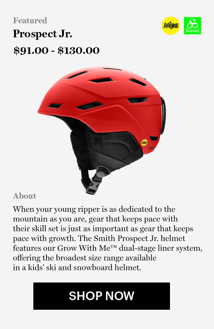 Smith Prospect JR Helmet, $91 - $130, When your young ripper is as dedicated to the  mountain as you are, gear that keeps pace with  their skill set is just as important as gear that keeps  pace with growth. The Smith Prospect Jr. helmet  features our Grow With Me™ dual-stage liner system,  offering the broadest size range available  in a kids' ski and snowboard helmet.