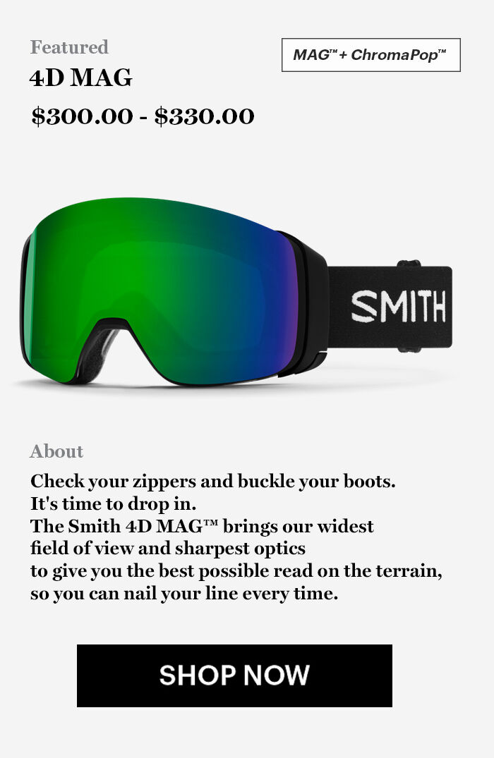 4D MAG Goggles - $300.00 - $330.00 - Check your zippers and buckle your boots.  It's time to drop in.  The Smith 4D MAG™ brings our widest  field of view and sharpest optics  to give you the best possible read on the terrain,  so you can nail your line every time. - SHOP NOW