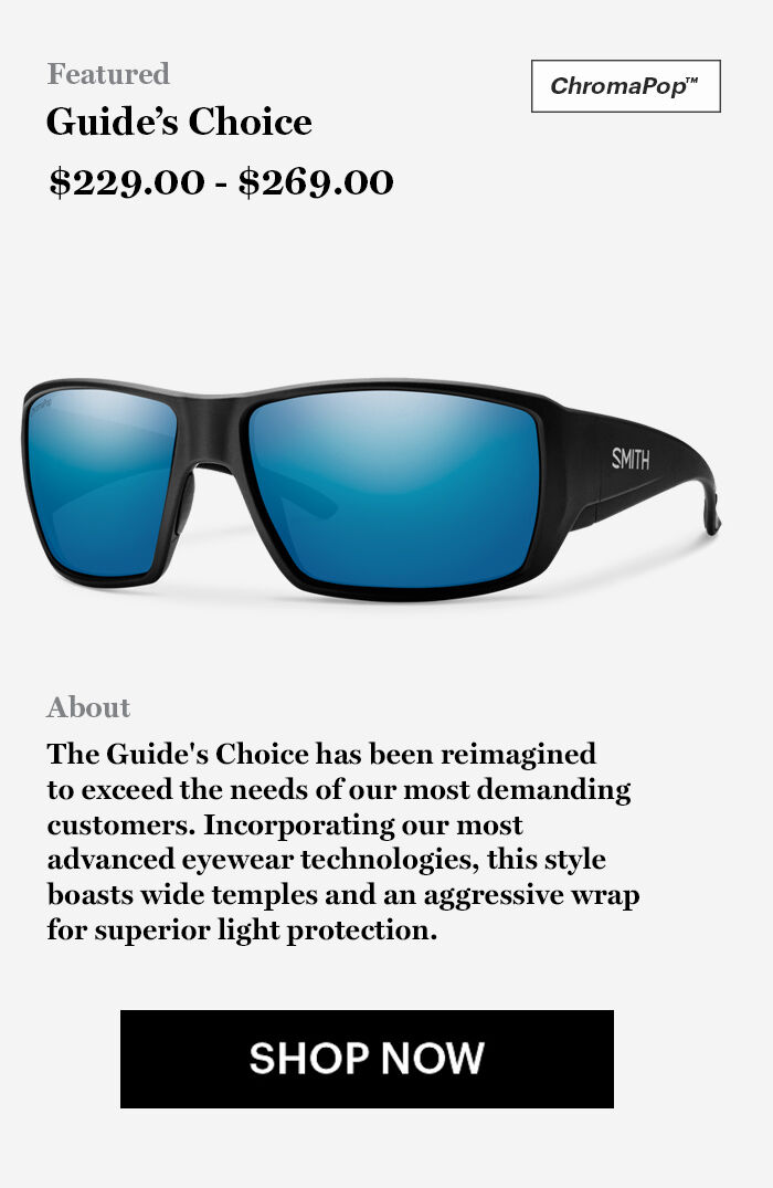 Guide's Choice - $229.00 - $269.00 - The Guide's Choice has been reimagined  to exceed the needs of our most demanding  customers. Incorporating our most  advanced eyewear technologies, this style  boasts wide temples and an aggressive wrap  for superior light protection. - SHOP NOW