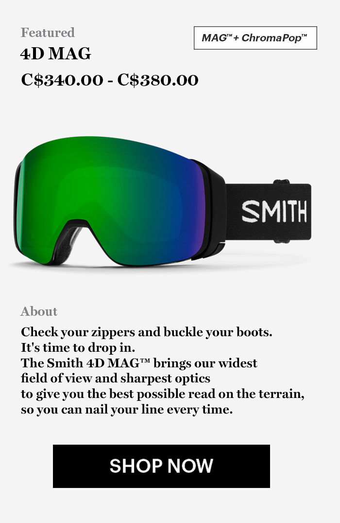 4D MAG Goggles - C$ 340.00 - C$380.00 - Check your zippers and buckle your boots.  It's time to drop in.  The Smith 4D MAG™ brings our widest  field of view and sharpest optics  to give you the best possible read on the terrain,  so you can nail your line every time. - SHOP NOW